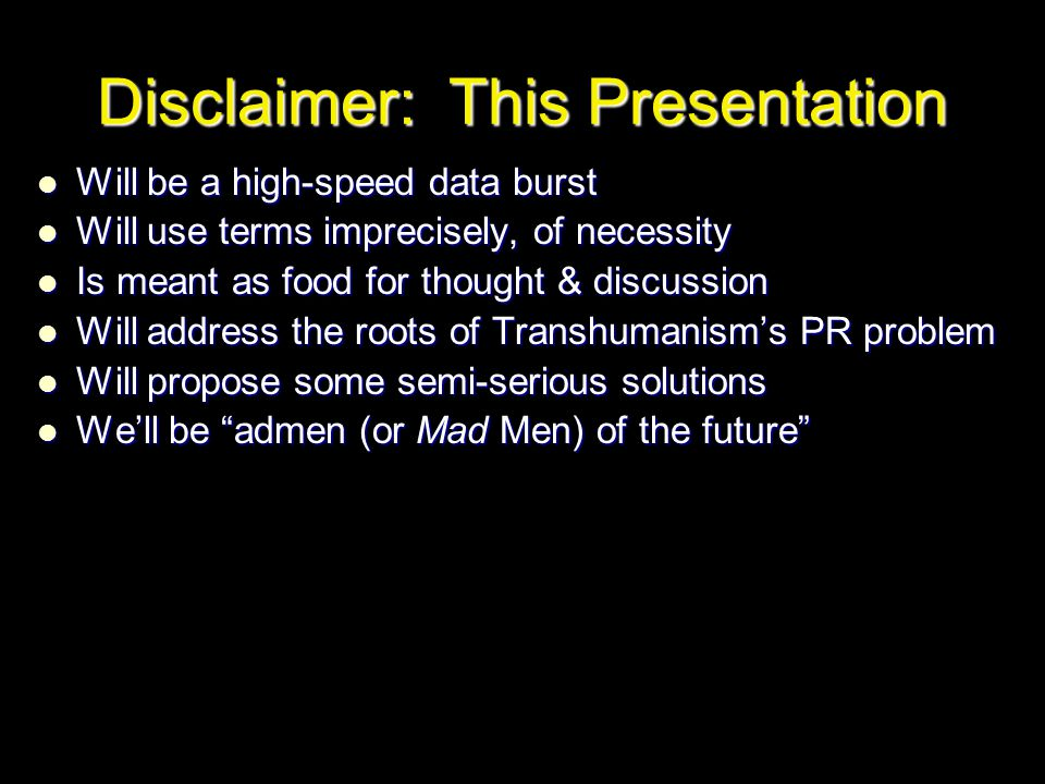 Disclaimer: This Presentation Will be a high-speed data burst Will be a high-speed data burst Will use terms imprecisely, of necessity Will use terms imprecisely, of necessity Is meant as food for thought & discussion Is meant as food for thought & discussion Will address the roots of Transhumanism's PR problem Will address the roots of Transhumanism's PR problem Will propose some semi-serious solutions Will propose some semi-serious solutions We'll be admen (or Mad Men) of the future We'll be admen (or Mad Men) of the future