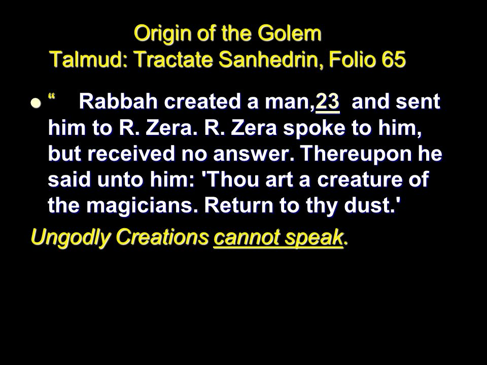 Origin of the Golem Talmud: Tractate Sanhedrin, Folio 65 Rabbah created a man,23 and sent him to R.
