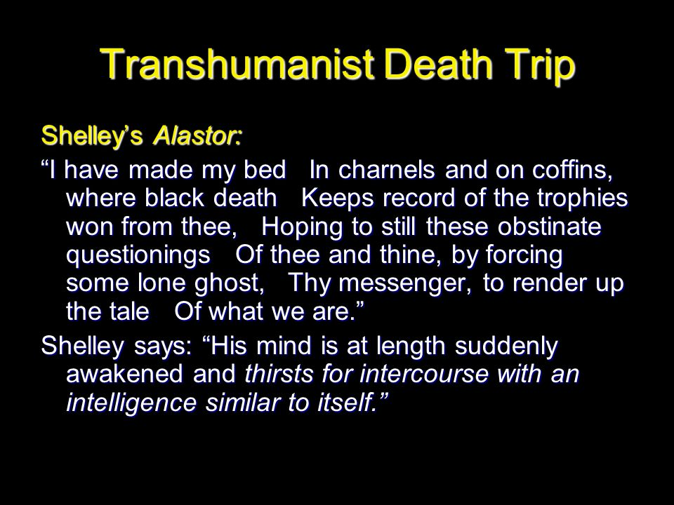 Transhumanist Death Trip Shelley's Alastor: I have made my bed In charnels and on coffins, where black death Keeps record of the trophies won from thee, Hoping to still these obstinate questionings Of thee and thine, by forcing some lone ghost, Thy messenger, to render up the tale Of what we are. Shelley says: His mind is at length suddenly awakened and thirsts for intercourse with an intelligence similar to itself.