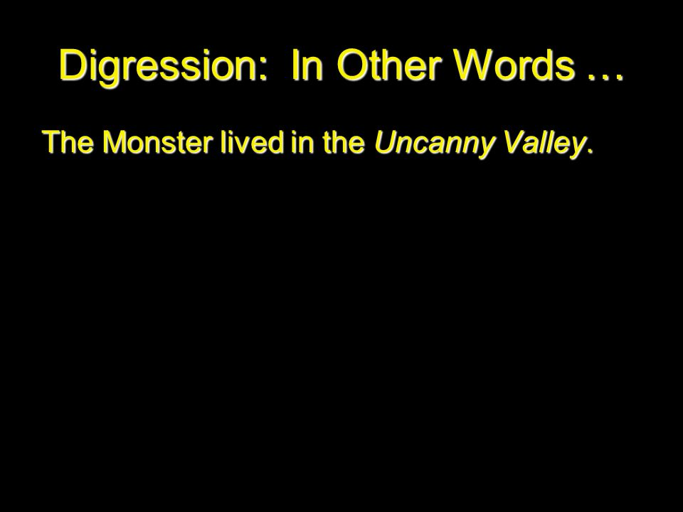 Digression: In Other Words … The Monster lived in the Uncanny Valley.