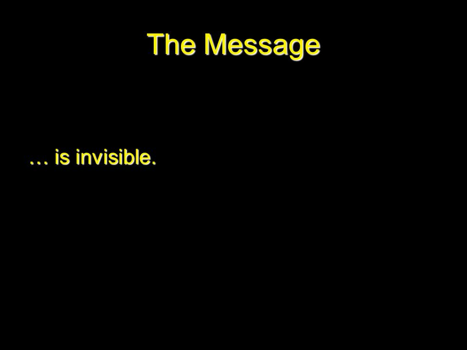 The Message … is invisible.