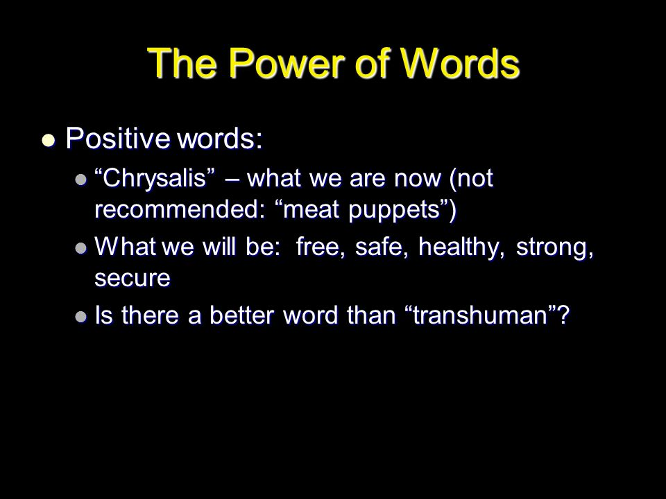 The Power of Words Positive words: Positive words: Chrysalis – what we are now (not recommended: meat puppets ) Chrysalis – what we are now (not recommended: meat puppets ) What we will be: free, safe, healthy, strong, secure What we will be: free, safe, healthy, strong, secure Is there a better word than transhuman .