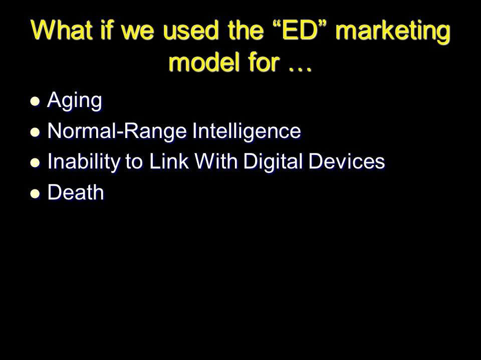 What if we used the ED marketing model for … Aging Aging Normal-Range Intelligence Normal-Range Intelligence Inability to Link With Digital Devices Inability to Link With Digital Devices Death Death