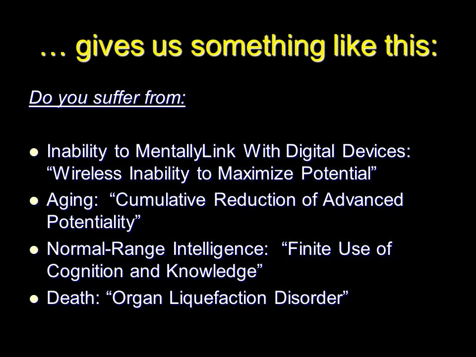 … gives us something like this: Do you suffer from: Inability to MentallyLink With Digital Devices: Wireless Inability to Maximize Potential Inability to MentallyLink With Digital Devices: Wireless Inability to Maximize Potential Aging: Cumulative Reduction of Advanced Potentiality Aging: Cumulative Reduction of Advanced Potentiality Normal-Range Intelligence: Finite Use of Cognition and Knowledge Normal-Range Intelligence: Finite Use of Cognition and Knowledge Death: Organ Liquefaction Disorder Death: Organ Liquefaction Disorder