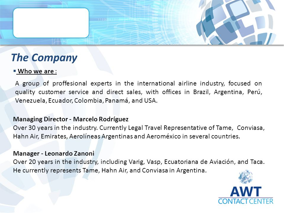  Who we are : The Company A group of proffesional experts in the international airline industry, focused on quality customer service and direct sales, with offices in Brazil, Argentina, Perú, Venezuela, Ecuador, Colombia, Panamá, and USA.
