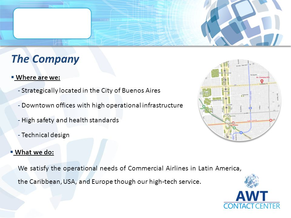 The Company  Where are we: ­ Strategically located in the City of Buenos Aires ­ Downtown offices with high operational infrastructure ­ High safety and health standards ­ Technical design  What we do: We satisfy the operational needs of Commercial Airlines in Latin America, the Caribbean, USA, and Europe though our high-tech service.