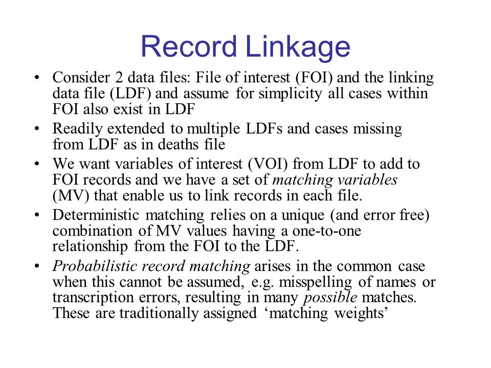 Record Linkage Consider 2 data files: File of interest (FOI) and the linking data file (LDF) and assume for simplicity all cases within FOI also exist in LDF Readily extended to multiple LDFs and cases missing from LDF as in deaths file We want variables of interest (VOI) from LDF to add to FOI records and we have a set of matching variables (MV) that enable us to link records in each file.