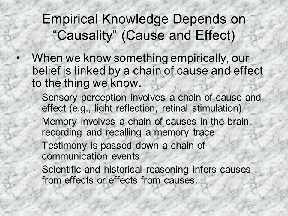 Empirical Knowledge Depends on Causality (Cause and Effect) When we know something empirically, our belief is linked by a chain of cause and effect to the thing we know.