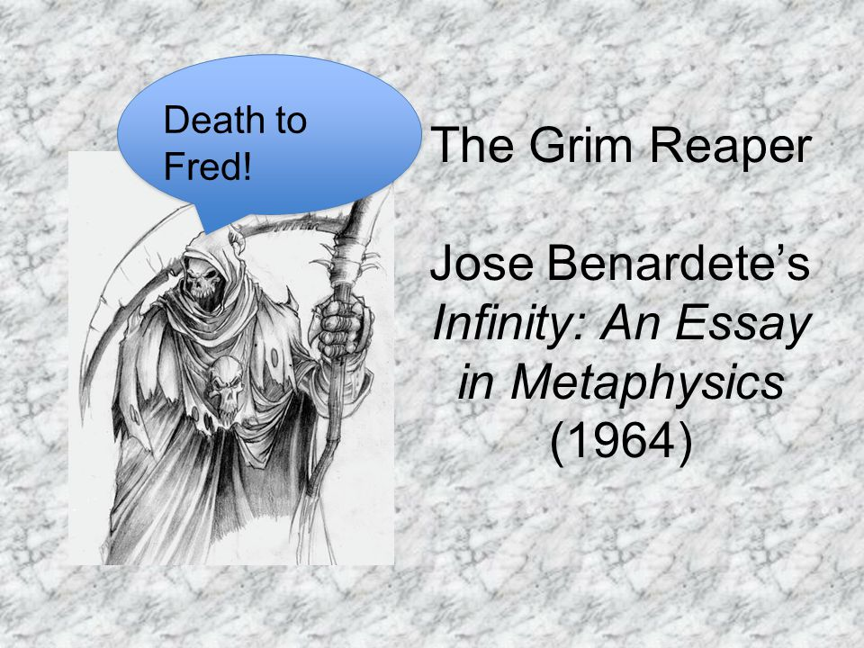 The Grim Reaper Jose Benardete's Infinity: An Essay in Metaphysics (1964) Death to Fred!