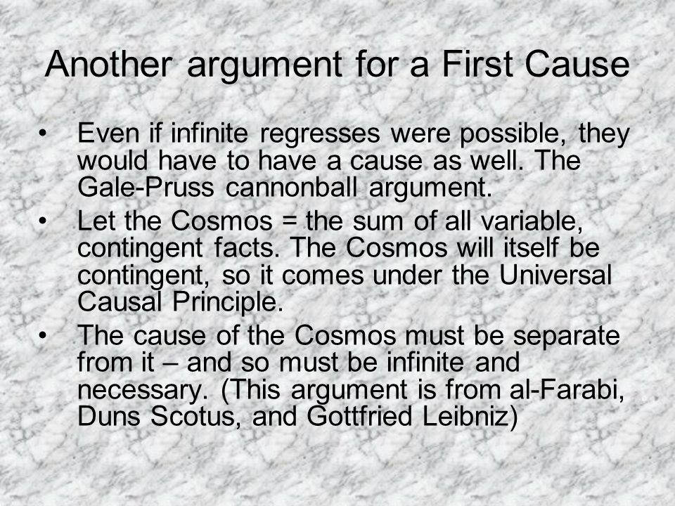 Another argument for a First Cause Even if infinite regresses were possible, they would have to have a cause as well.