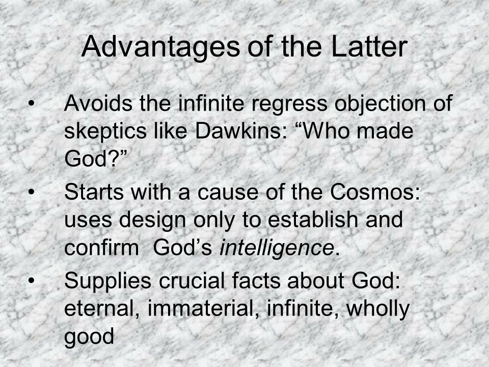 Advantages of the Latter Avoids the infinite regress objection of skeptics like Dawkins: Who made God Starts with a cause of the Cosmos: uses design only to establish and confirm God's intelligence.