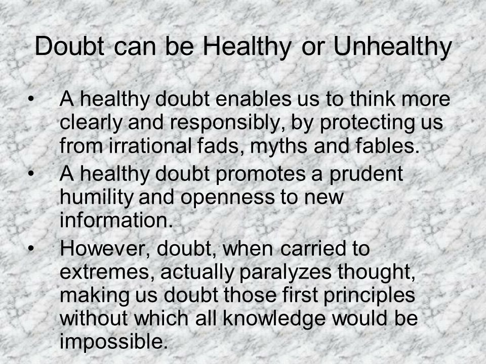 Doubt can be Healthy or Unhealthy A healthy doubt enables us to think more clearly and responsibly, by protecting us from irrational fads, myths and fables.