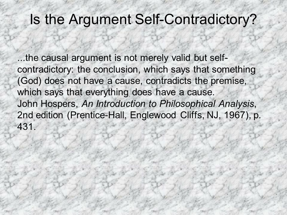 Is the Argument Self-Contradictory ...the causal argument is not merely valid but self- contradictory: the conclusion, which says that something (God) does not have a cause, contradicts the premise, which says that everything does have a cause.