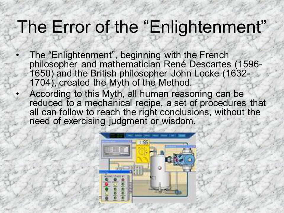 The Error of the Enlightenment The Enlightenment , beginning with the French philosopher and mathematician René Descartes (1596- 1650) and the British philosopher John Locke (1632- 1704), created the Myth of the Method.
