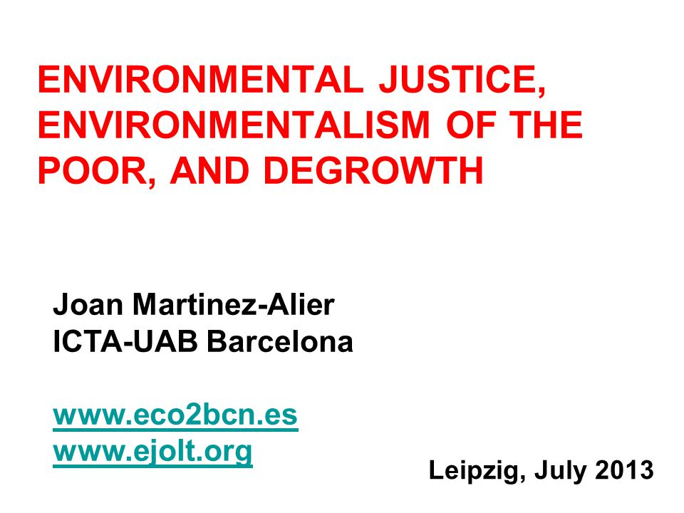 Leipzig, July 2013 ENVIRONMENTAL JUSTICE, ENVIRONMENTALISM OF THE POOR, AND DEGROWTH Joan Martinez-Alier ICTA-UAB Barcelona www.eco2bcn.es www.ejolt.org