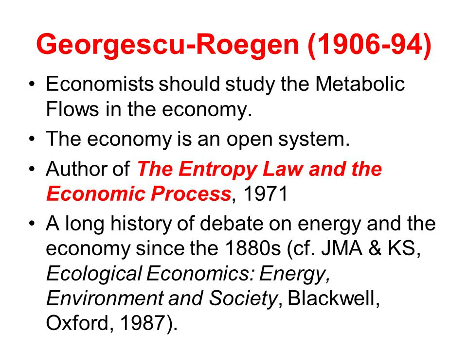 Georgescu-Roegen (1906-94) Economists should study the Metabolic Flows in the economy.
