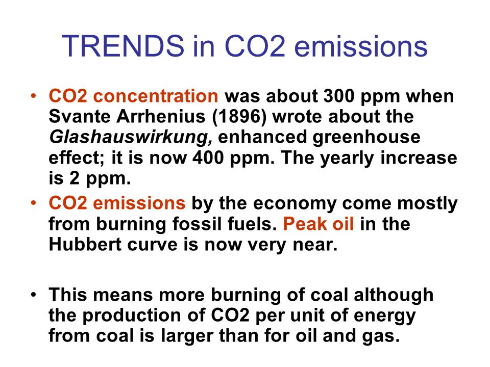TRENDS in CO2 emissions CO2 concentration was about 300 ppm when Svante Arrhenius (1896) wrote about the Glashauswirkung, enhanced greenhouse effect; it is now 400 ppm.
