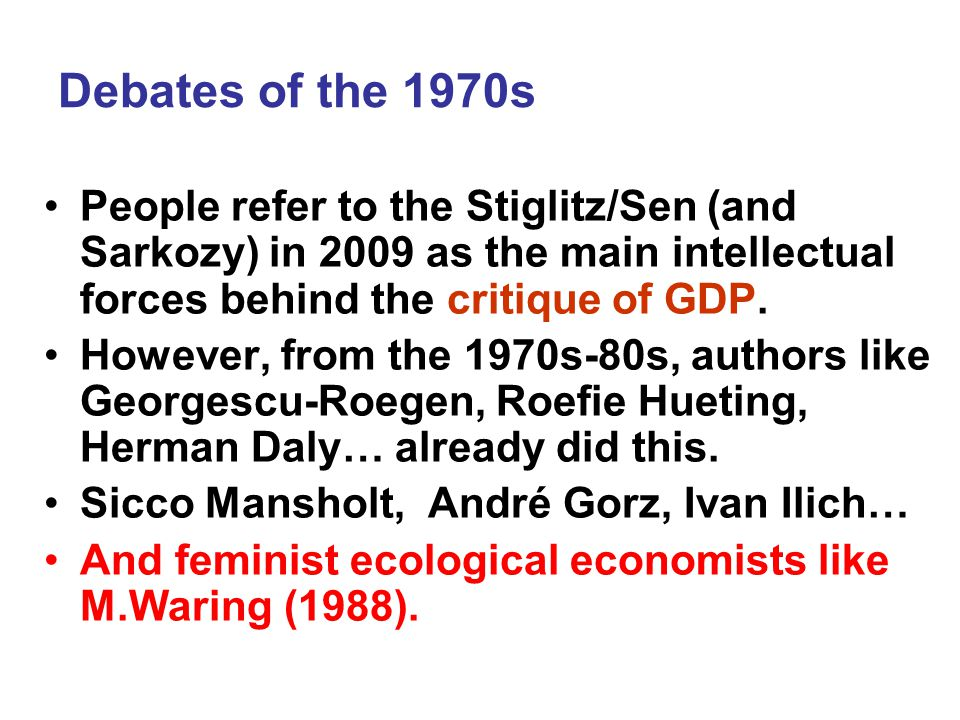 Debates of the 1970s People refer to the Stiglitz/Sen (and Sarkozy) in 2009 as the main intellectual forces behind the critique of GDP.
