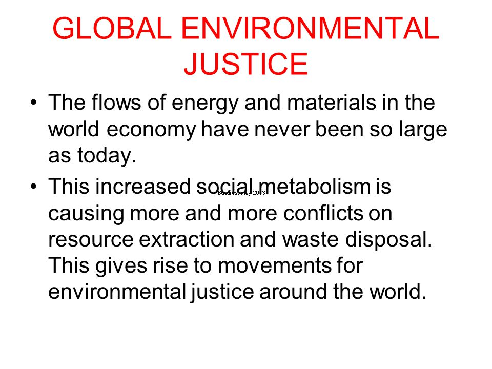 GLOBAL ENVIRONMENTAL JUSTICE The flows of energy and materials in the world economy have never been so large as today.