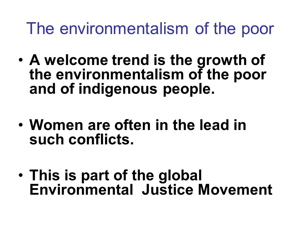 The environmentalism of the poor A welcome trend is the growth of the environmentalism of the poor and of indigenous people.