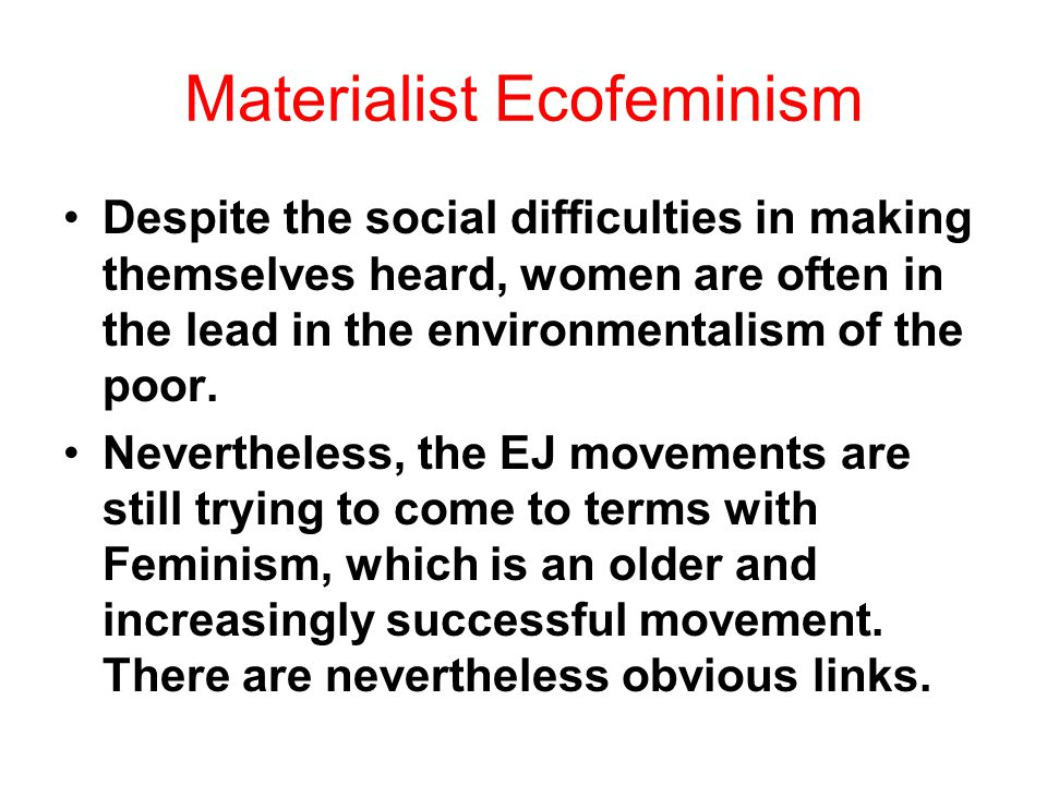 Materialist Ecofeminism Despite the social difficulties in making themselves heard, women are often in the lead in the environmentalism of the poor.