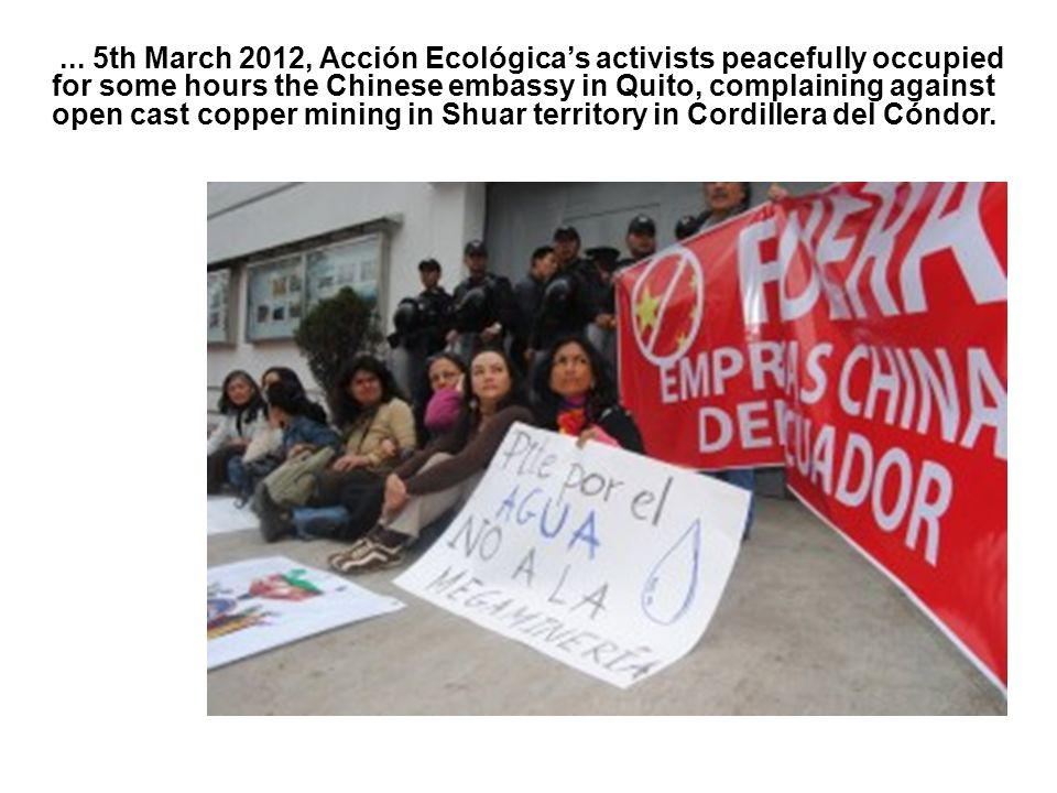 ... 5th March 2012, Acción Ecológica's activists peacefully occupied for some hours the Chinese embassy in Quito, complaining against open cast copper
