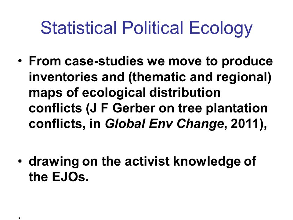 Statistical Political Ecology From case-studies we move to produce inventories and (thematic and regional) maps of ecological distribution conflicts (J F Gerber on tree plantation conflicts, in Global Env Change, 2011), drawing on the activist knowledge of the EJOs..