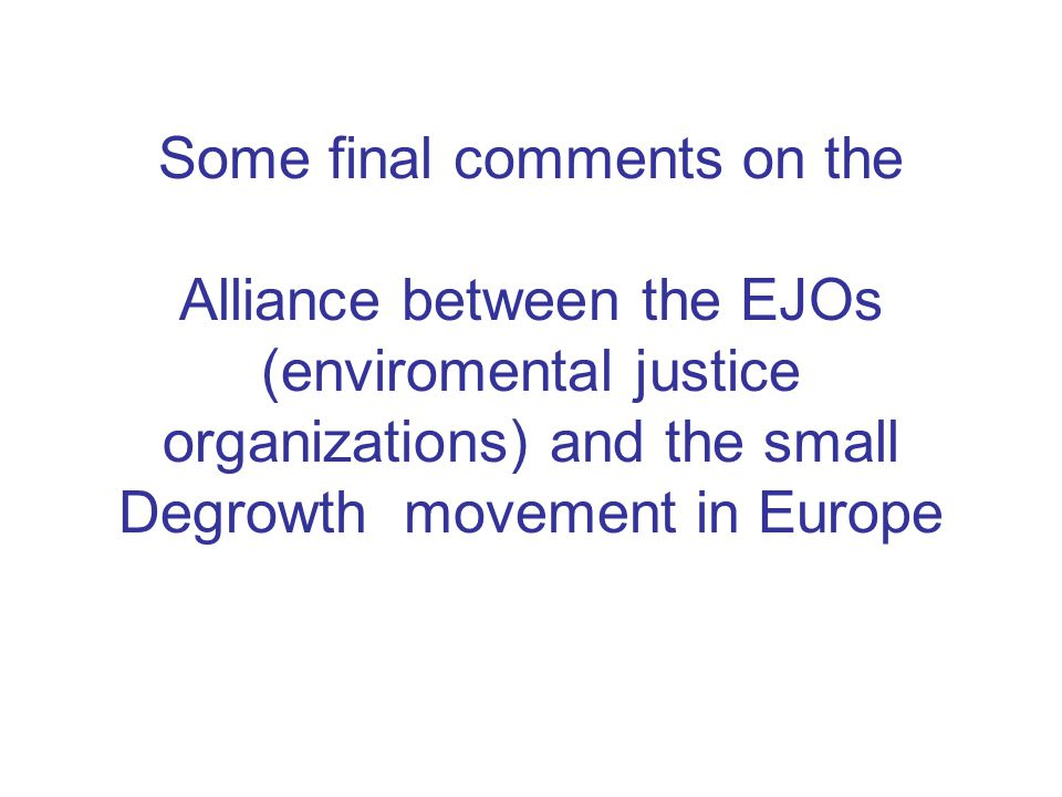 Some final comments on the Alliance between the EJOs (enviromental justice organizations) and the small Degrowth movement in Europe