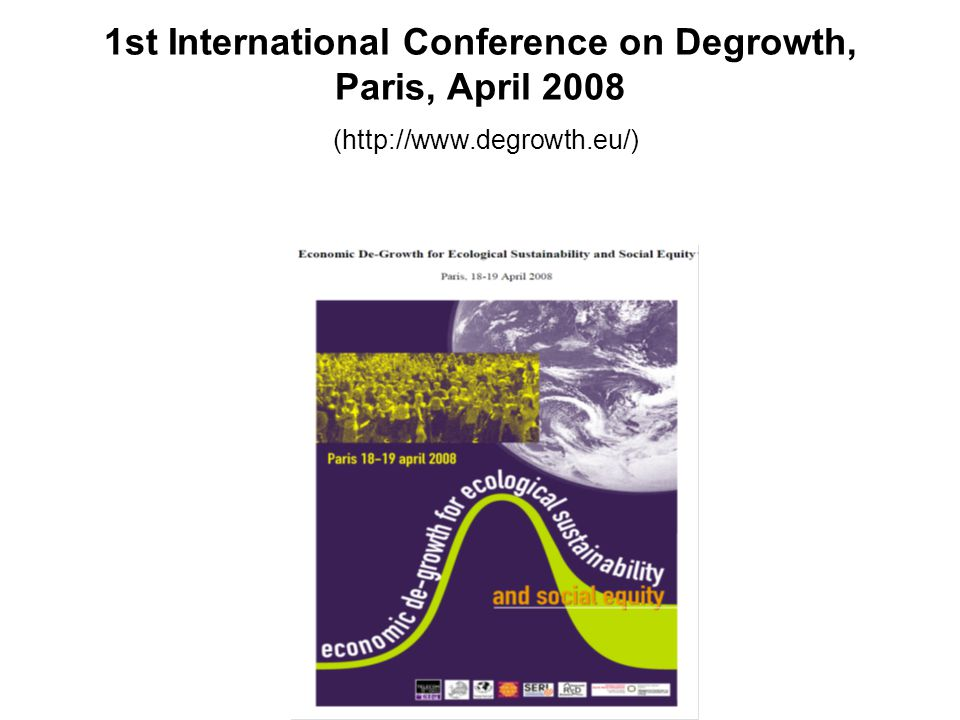 1st International Conference on Degrowth, Paris, April 2008 (http://www.degrowth.eu/)