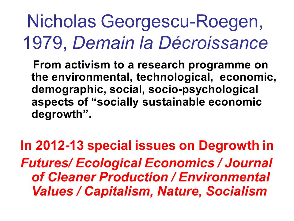 Nicholas Georgescu-Roegen, 1979, Demain la Décroissance From activism to a research programme on the environmental, technological, economic, demographic, social, socio-psychological aspects of socially sustainable economic degrowth .