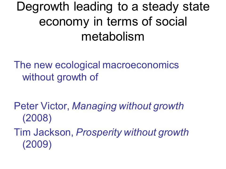Degrowth leading to a steady state economy in terms of social metabolism The new ecological macroeconomics without growth of Peter Victor, Managing without growth (2008) Tim Jackson, Prosperity without growth (2009)