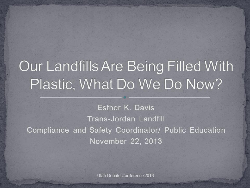 Esther K. Davis Trans-Jordan Landfill Compliance and Safety Coordinator/ Public Education November 22, 2013 Utah Debate Conference 2013