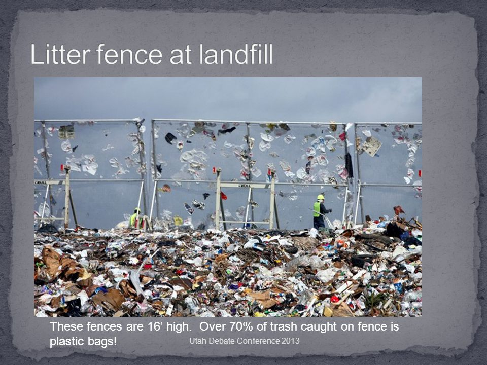 These fences are 16' high. Over 70% of trash caught on fence is plastic bags.