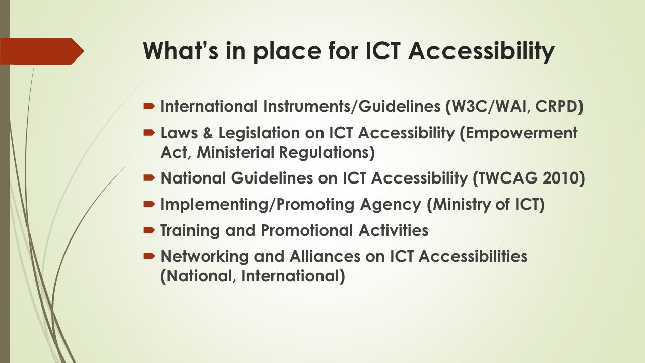 What's in place for ICT Accessibility  International Instruments/Guidelines (W3C/WAI, CRPD)  Laws & Legislation on ICT Accessibility (Empowerment Act, Ministerial Regulations)  National Guidelines on ICT Accessibility (TWCAG 2010)  Implementing/Promoting Agency (Ministry of ICT)  Training and Promotional Activities  Networking and Alliances on ICT Accessibilities (National, International)