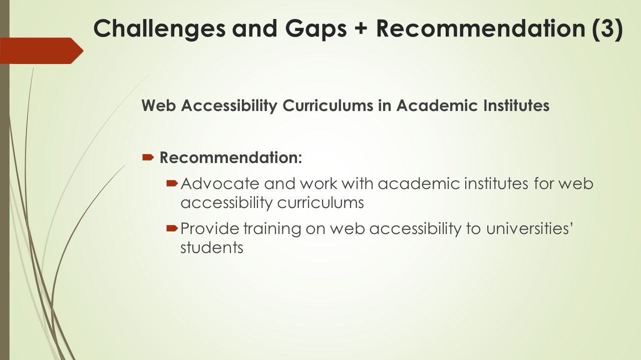 Web Accessibility Curriculums in Academic Institutes  Recommendation:  Advocate and work with academic institutes for web accessibility curriculums  Provide training on web accessibility to universities' students Challenges and Gaps + Recommendation (3)