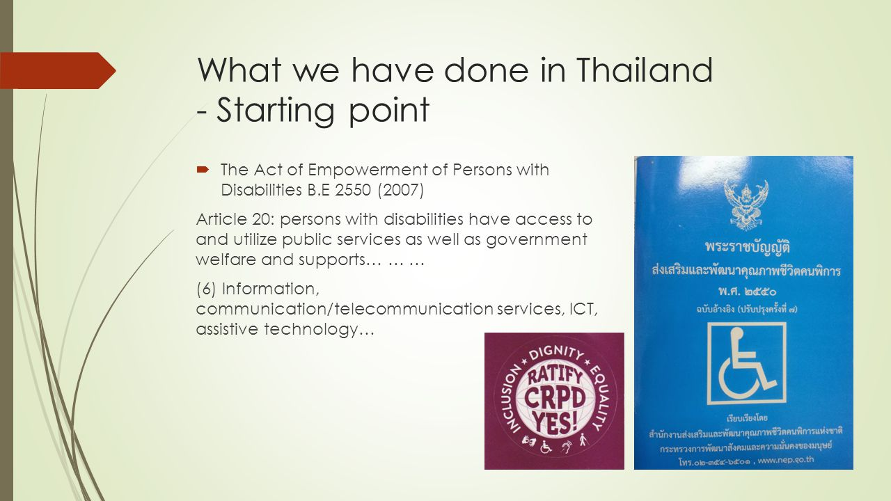What we have done in Thailand - Starting point  The Act of Empowerment of Persons with Disabilities B.E 2550 (2007) Article 20: persons with disabilities have access to and utilize public services as well as government welfare and supports… … … (6) Information, communication/telecommunication services, ICT, assistive technology…
