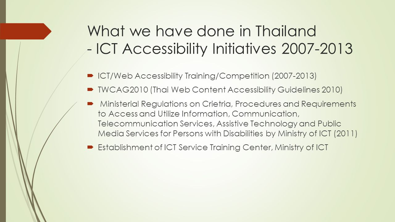 What we have done in Thailand - ICT Accessibility Initiatives 2007-2013  ICT/Web Accessibility Training/Competition (2007-2013)  TWCAG2010 (Thai Web Content Accessibility Guidelines 2010)  Ministerial Regulations on Crietria, Procedures and Requirements to Access and Utilize Information, Communication, Telecommunication Services, Assistive Technology and Public Media Services for Persons with Disabilities by Ministry of ICT (2011)  Establishment of ICT Service Training Center, Ministry of ICT