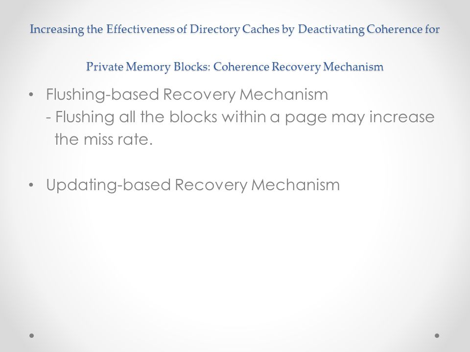 Increasing the Effectiveness of Directory Caches by Deactivating Coherence for Private Memory Blocks: Coherence Recovery Mechanism Flushing-based Recovery Mechanism - Flushing all the blocks within a page may increase the miss rate.