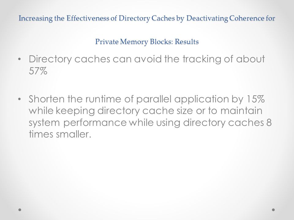 Increasing the Effectiveness of Directory Caches by Deactivating Coherence for Private Memory Blocks: Results Directory caches can avoid the tracking of about 57% Shorten the runtime of parallel application by 15% while keeping directory cache size or to maintain system performance while using directory caches 8 times smaller.