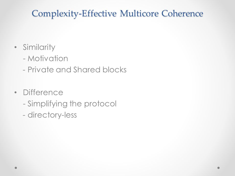 Complexity-Effective Multicore Coherence Similarity - Motivation - Private and Shared blocks Difference - Simplifying the protocol - directory-less