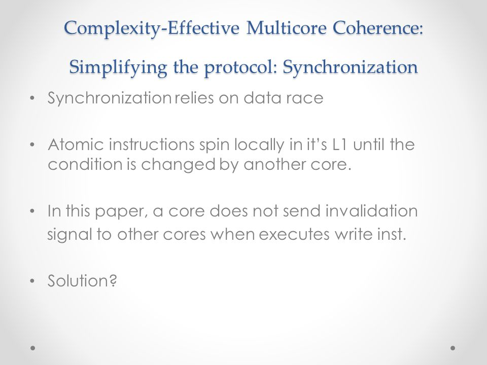 Complexity-Effective Multicore Coherence: Simplifying the protocol: Synchronization Synchronization relies on data race Atomic instructions spin locally in it's L1 until the condition is changed by another core.