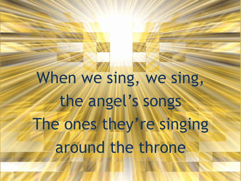 When we sing, we sing, the angel's songs The ones they're singing around the throne