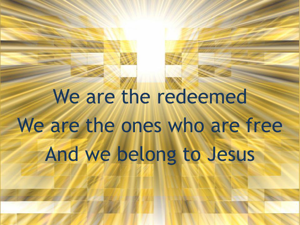 We are the redeemed We are the ones who are free And we belong to Jesus
