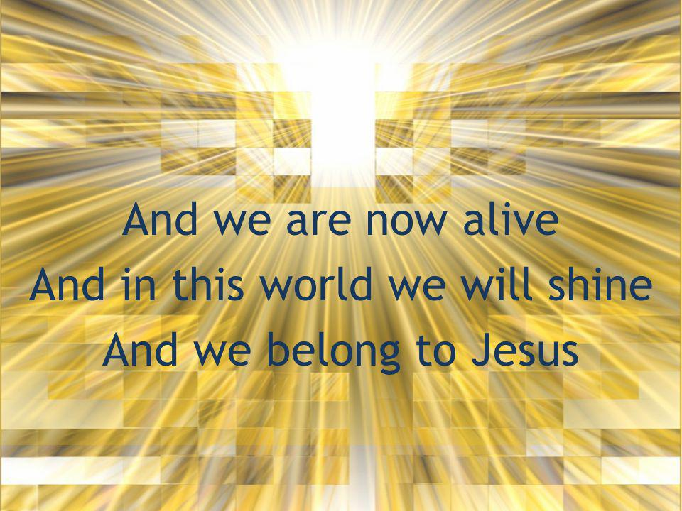 And we are now alive And in this world we will shine And we belong to Jesus