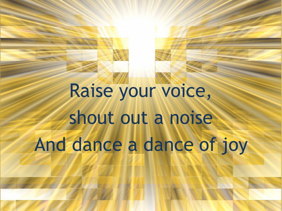 Raise your voice, shout out a noise And dance a dance of joy