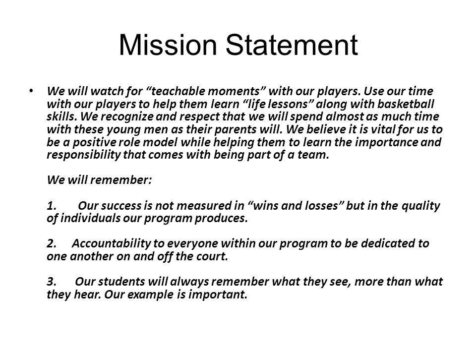 "Mission Statement We will watch for ""teachable moments"" with our players. Use our time with our players to help them learn ""life lessons"" along with b"