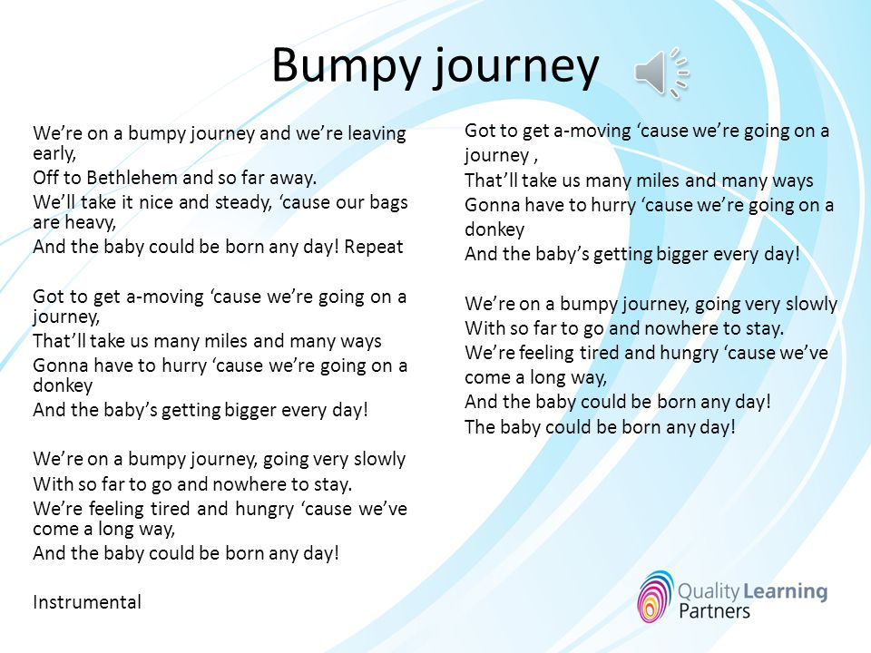 Bumpy journey We're on a bumpy journey and we're leaving early, Off to Bethlehem and so far away.
