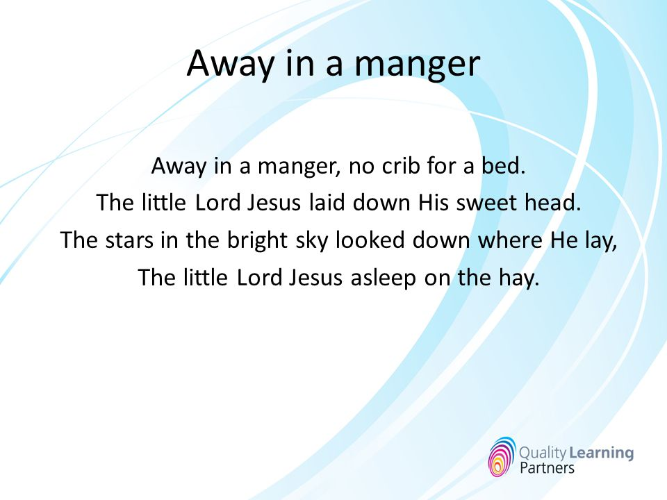 Away in a manger Away in a manger, no crib for a bed.