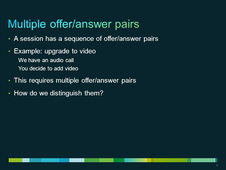 10 A session has a sequence of offer/answer pairs Example: upgrade to video We have an audio call You decide to add video This requires multiple offer/answer pairs How do we distinguish them?