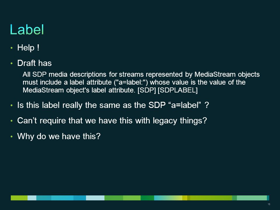 18 Help ! Draft has All SDP media descriptions for streams represented by MediaStream objects must include a label attribute (